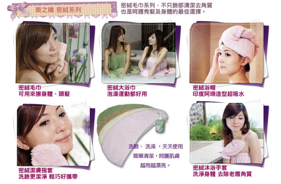 """""""美之纖 密絨系列             密絨毛巾系列選擇,不只臉部清潔去角質,也是呵護秀髮及身體的最佳選擇。             洗臉、 洗澡 ,天天使用, 簡單清潔 ,呵護肌膚, 越用越漂亮。             密絨毛巾             可用來擦身體、頭髮             密絨大浴巾             泡澡運動都好用             密絨浴帽             印度阿珊造型超吸水             密絨潔膚指套             洗臉更潔淨 輕巧好攜帶             密絨沐浴手套             洗淨身體 去除老廢角質"""