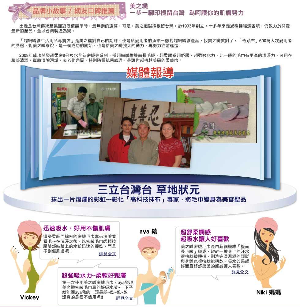 美之纖 品牌小故事 / 網友口碑推薦             美之纖             一步一腳印根留台灣  為呵護你的肌膚努力             出走是台灣傳統產業面對低價競爭時,最無奈的選擇,可是,美之纖選擇根留台灣,於1993年創立,十多年來走過種種經濟困境,仍致力於開發最新的產品,並以台灣製造為榮。             「超細纖維生活用品專賣店」是美之纖對自己的期許,也是給愛用者的承諾-想找超細纖維產品,找美之纖就對了,「奇蹟布」600萬人次愛用者的見證,對美之纖來說,是一個成功的開始,也是給美之纖強大的動力,再努力往前邁進。             2008年成功開發超柔密8倍吸水全新密絨等系列,採超細纖維雙面長毛絨,超柔觸感超舒服,超強吸水力,比一般的毛巾有更高的潔淨力,可用在臉部清潔,幫助清除污垢,去老化角質,特別防霉抗菌處理,是讓你越擦越美麗的柔膚巾。             三立台灣台 草地狀元             抹出一片燦爛的彩虹---彰化「高科技抹布」專家,將毛巾變身為美容聖品